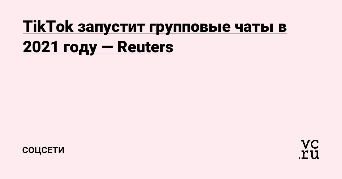 TikTok запустит групповые чаты в 2021 году — Reuters