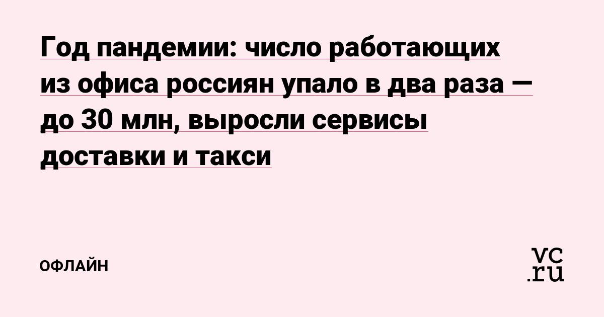 Год пандемии: число работающих из офиса россиян упало в два раза — до 30 млн, выросли сервисы доставки и такси
