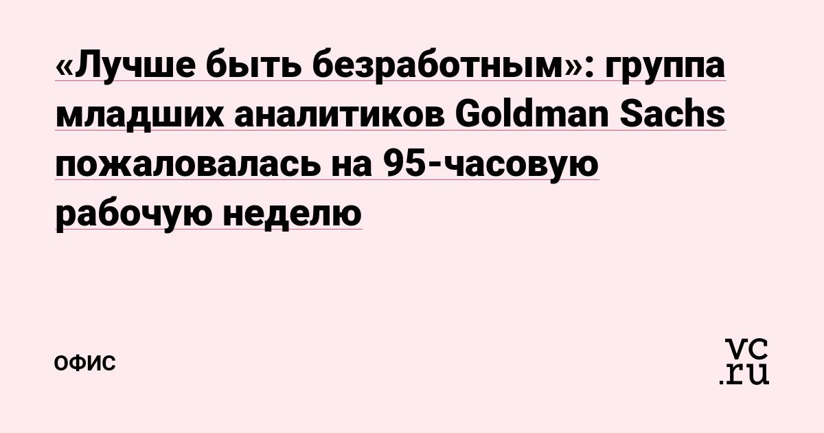 «Лучше быть безработным»: группа младших аналитиков Goldman Sachs пожаловалась на 95-часовую рабочую неделю