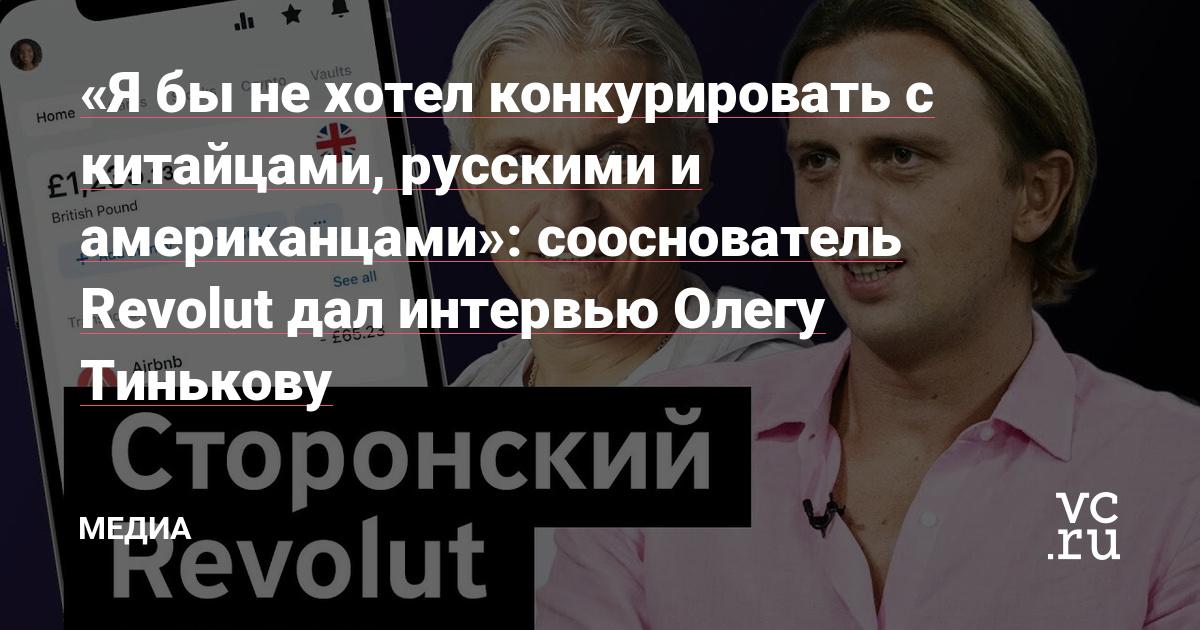 «Я бы не хотел конкурировать с китайцами, русскими и американцами»: сооснователь Revolut дал интервью Олегу Тинькову