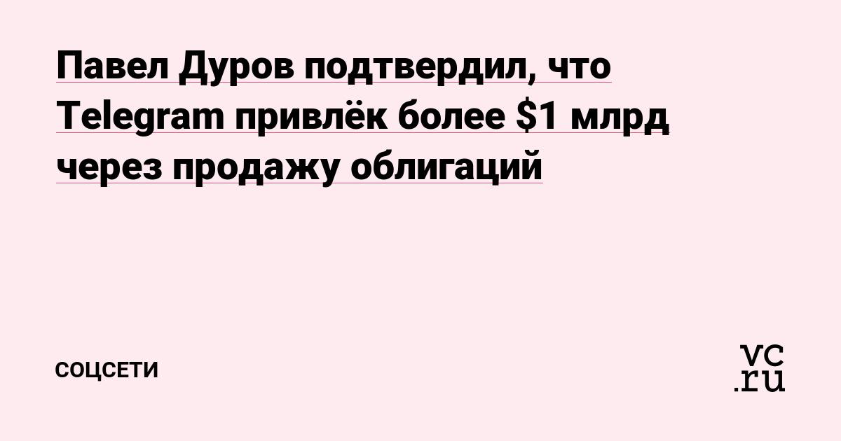 Павел Дуров подтвердил, что Telegram привлёк более $1 млрд через продажу облигаций
