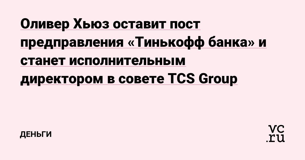 Оливер Хьюз оставит пост предправления «Тинькофф банка» и станет исполнительным директором в совете TCS Group