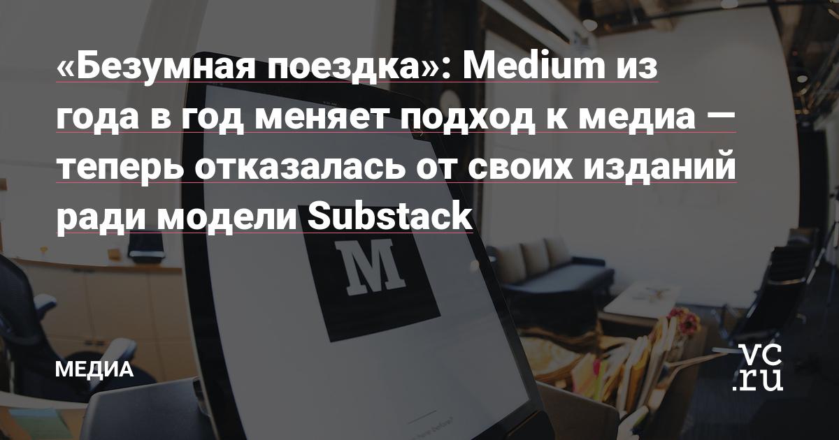 «Безумная поездка»: Medium из года в год меняет подход к медиа — теперь отказалась от своих изданий ради модели Substack