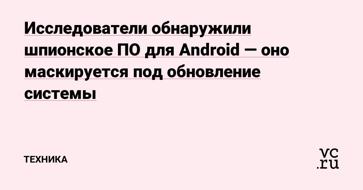 Исследователи обнаружили шпионское ПО для Android — оно маскируется под обновление системы