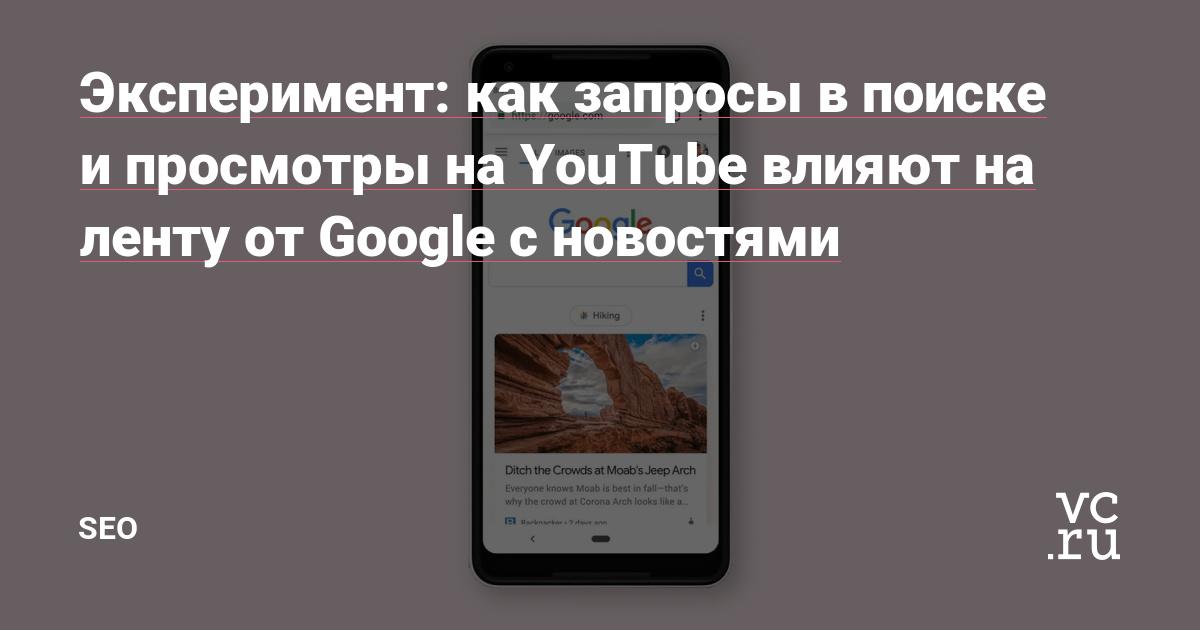 Эксперимент: как запросы в поиске и просмотры на YouTube влияют на ленту от Google с новостями