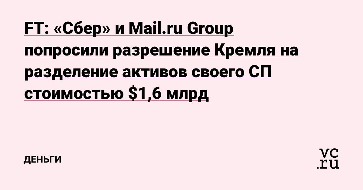 FT: «Сбер» и Mail.ru Group попросили разрешение Кремля на разделение активов своего СП стоимостью $1,6 млрд