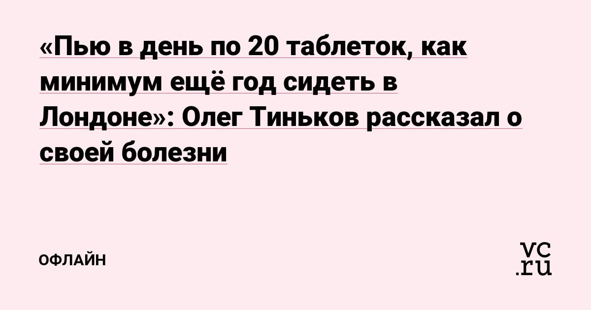 «Пью в день по 20 таблеток, как минимум ещё год сидеть в Лондоне»: Олег Тиньков рассказал о своей болезни