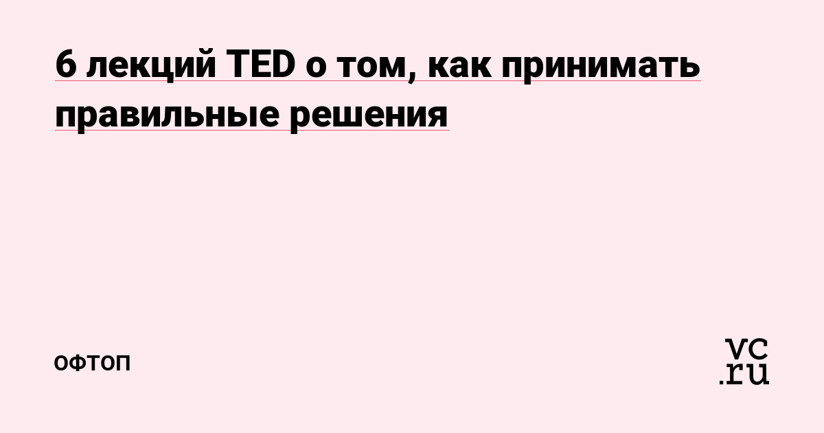 6 лекций TED о том, как принимать правильные решения — Офтоп на vc.ru