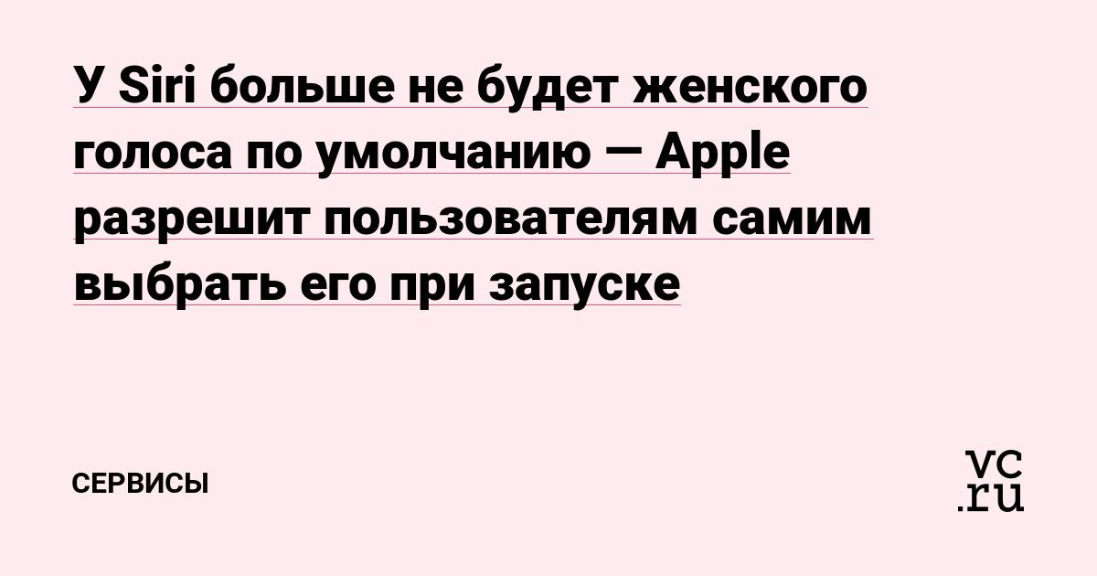 У Siri больше не будет женского голоса по умолчанию — Apple разрешит пользователям самим выбрать его при запуске