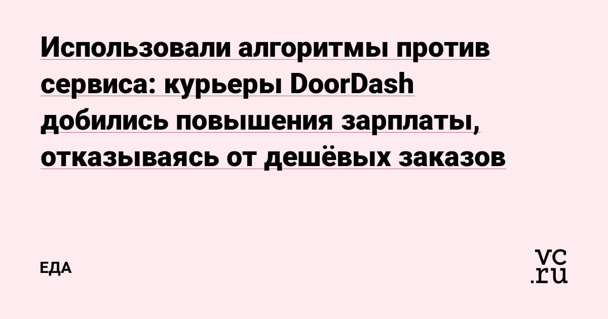Использовали алгоритмы против сервиса: курьеры DoorDash добились повышения зарплаты, отказываясь от дешёвых заказов