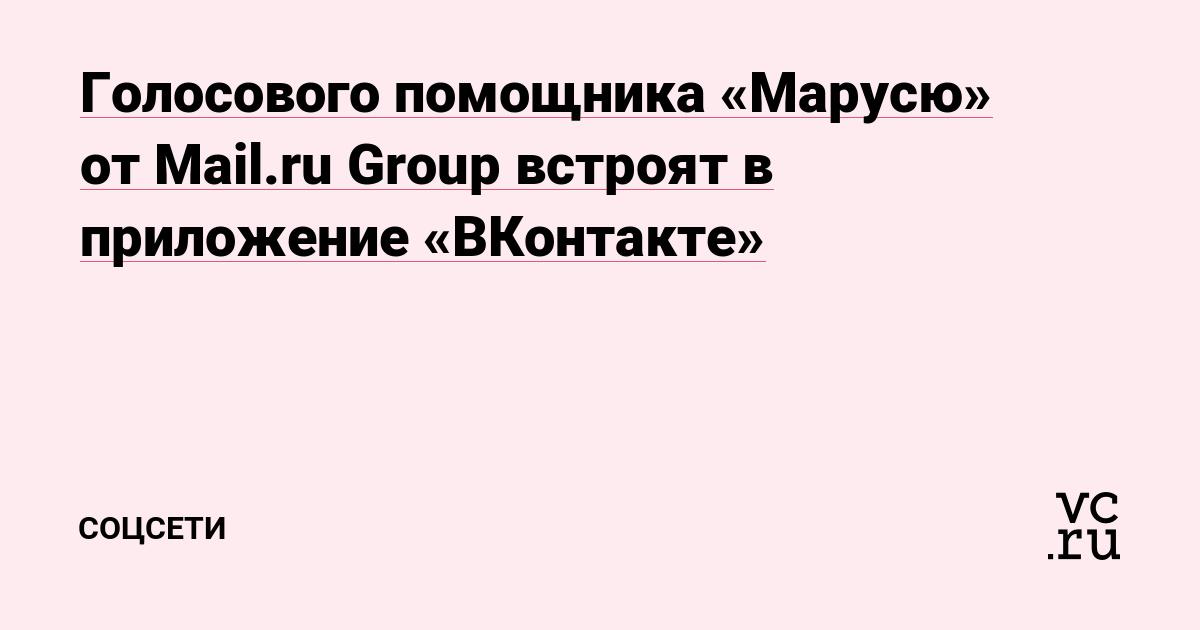 Голосового помощника «Марусю» от Mail.ru Group встроят в приложение «ВКонтакте»