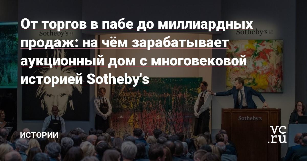 От торгов в пабе до миллиардных продаж: на чём зарабатывает аукционный дом с многовековой историей Sotheby's