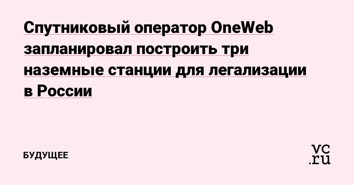 Спутниковый оператор OneWeb запланировал построить три наземные станции для легализации в России