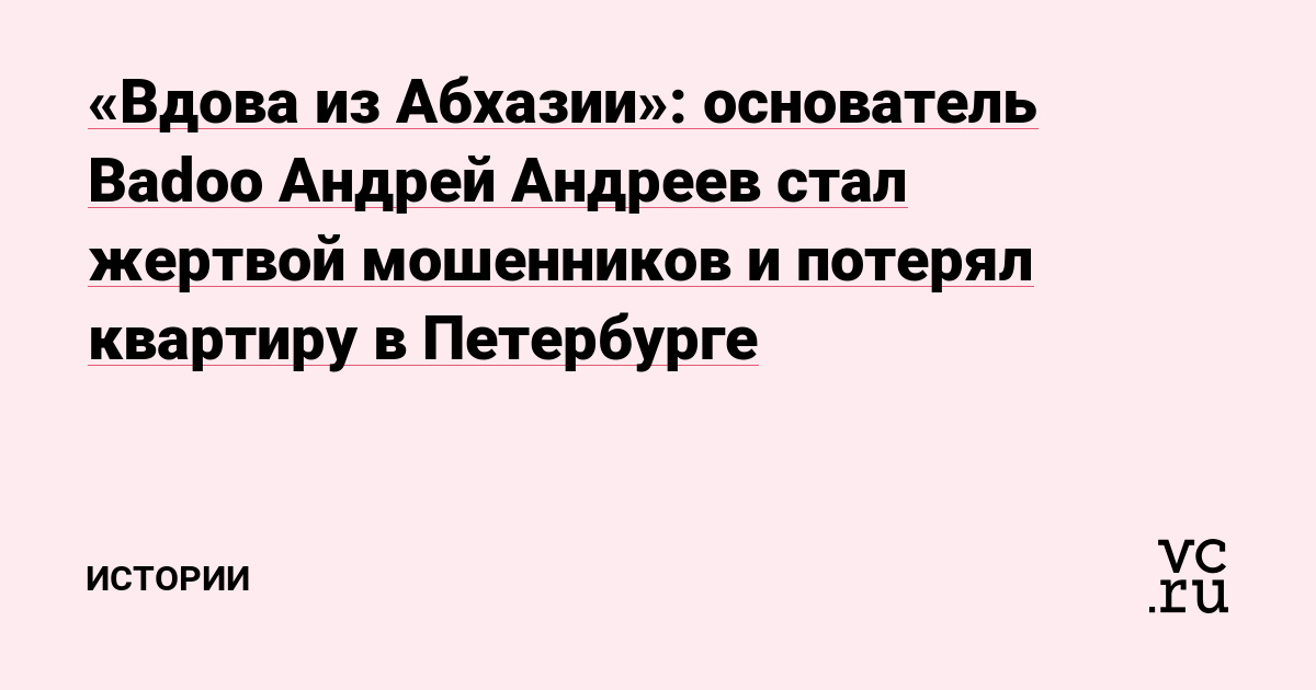 «Вдова из Абхазии»: основатель Badoo Андрей Андреев стал жертвой мошенников и потерял квартиру в Петербурге