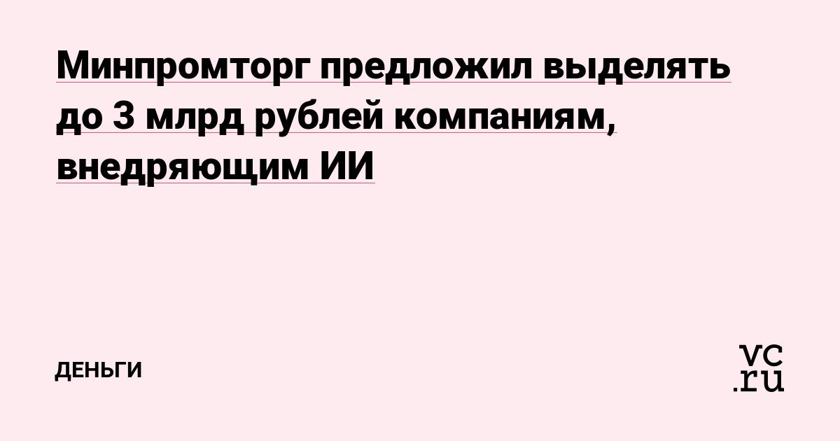 Минпромторг предложил выделять до 3 млрд рублей компаниям, внедряющим ИИ