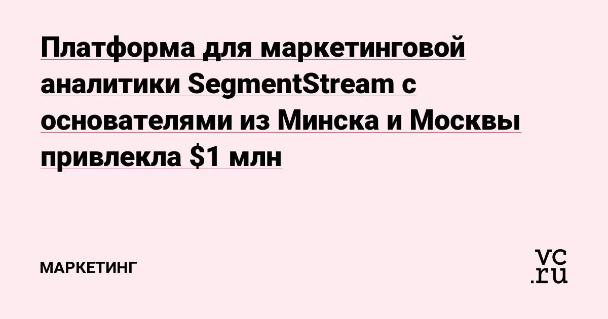 Платформа для маркетинговой аналитики SegmentStream с основателями из Минска и Москвы привлекла $1 млн