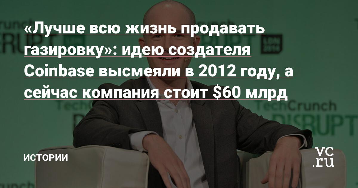 «Лучше всю жизнь продавать газировку»: идею создателя Coinbase высмеяли в 2012 году, а сейчас компания стоит $60 млрд