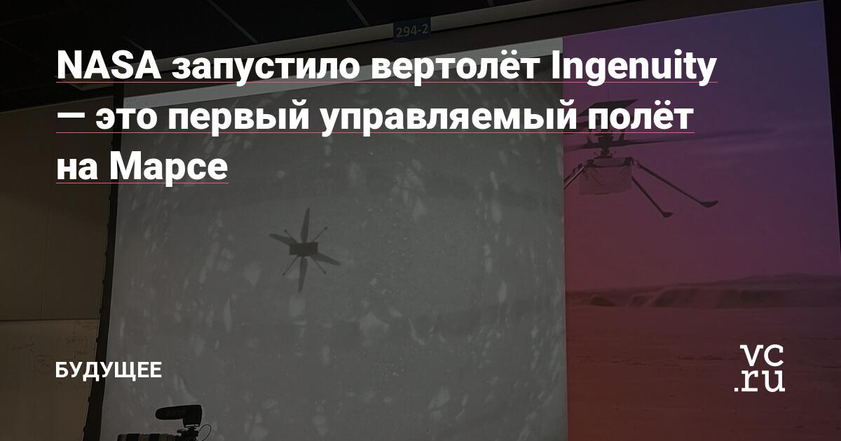 NASA запустило вертолёт Ingenuity — это первый управляемый полёт на Марсе