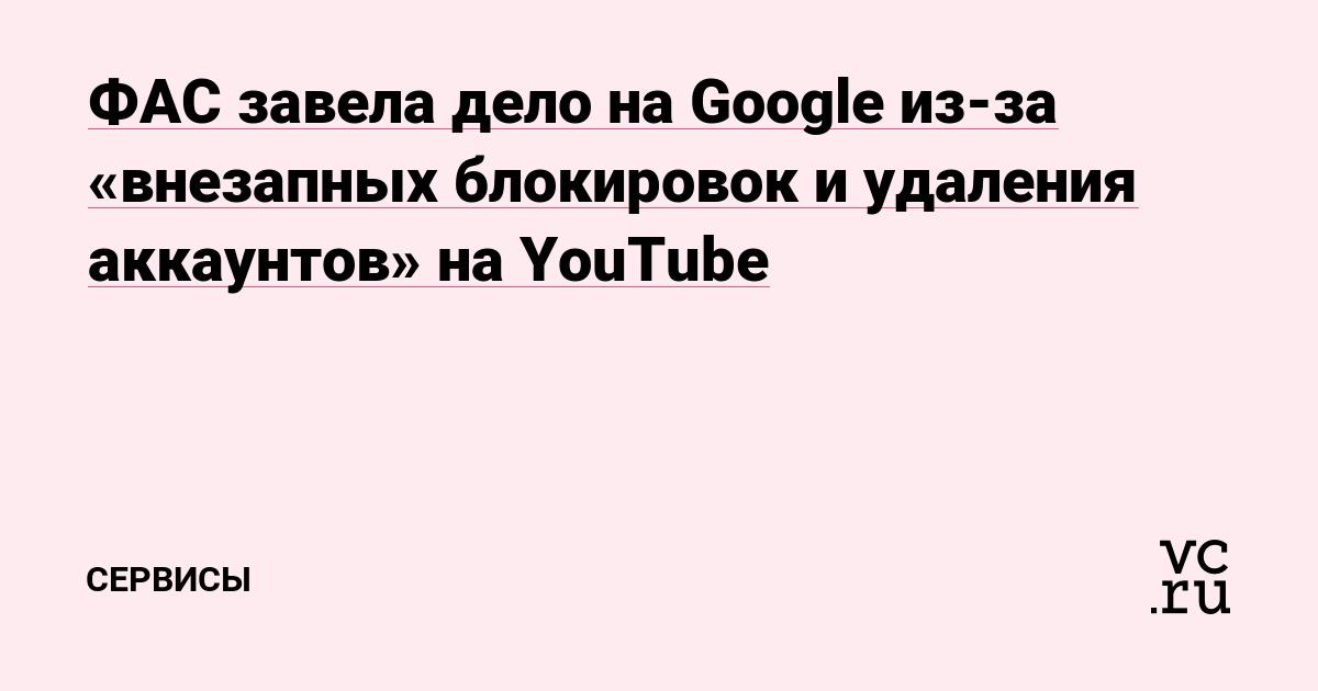 ФАС завела дело на Google из-за «внезапных блокировок и удаления аккаунтов» на YouTube