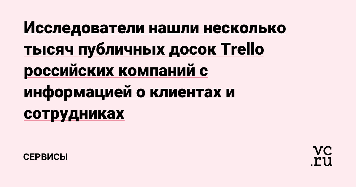 Исследователи нашли несколько тысяч публичных досок Trello российских компаний с информацией о клиентах и сотрудниках