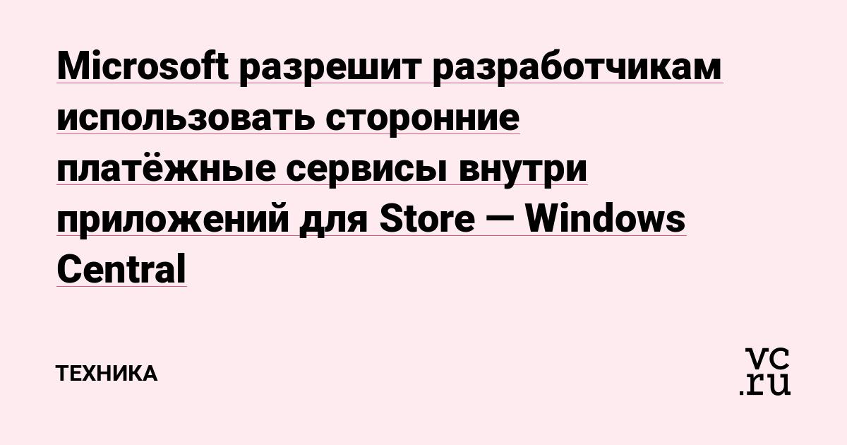 Microsoft разрешит разработчикам использовать сторонние платёжные сервисы внутри приложений для Store — Windows Central