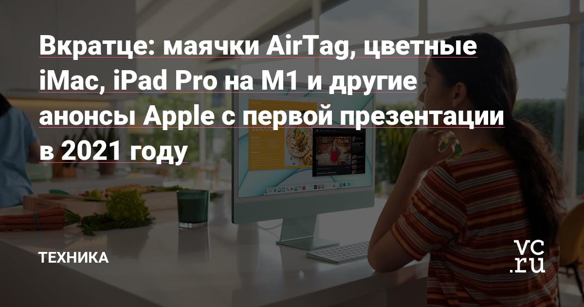 Вкратце: маячки AirTags, цветные iMac, iPad Pro на M1 и другие анонсы Apple с первой презентации в 2021 году
