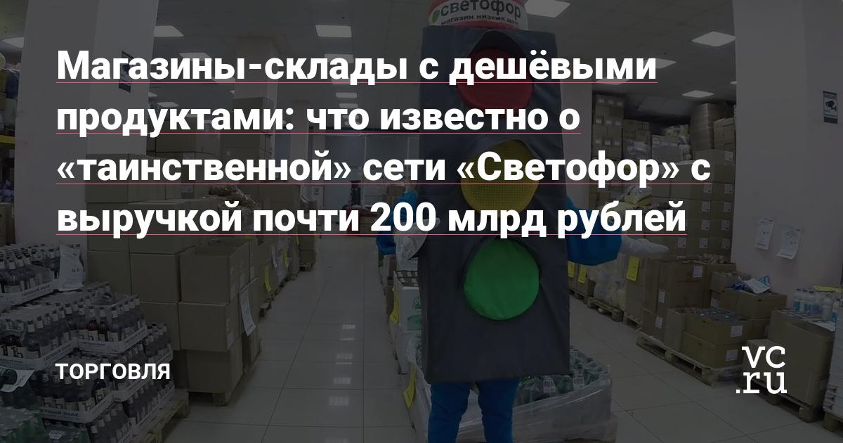 Магазины-склады с дешёвыми продуктами: что известно о «таинственной» сети «Светофор» с выручкой почти 200 млрд рублей