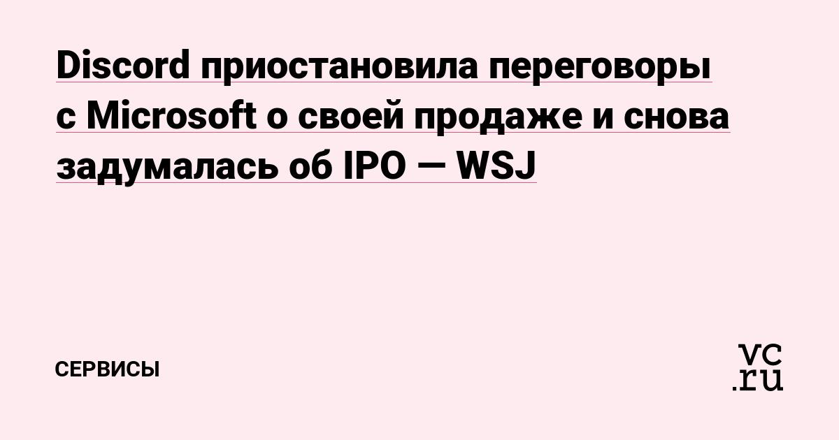 Discord приостановила переговоры с Microsoft о своей продаже и снова задумалась об IPO — WSJ