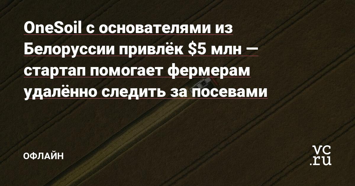 OneSoil с основателями из Белоруссии привлёк $5 млн — стартап помогает фермерам удалённо следить за посевами