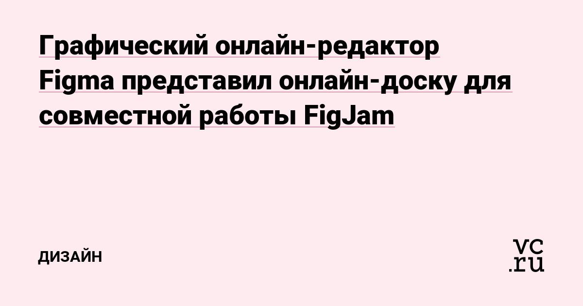 Графический онлайн-редактор Figma представил онлайн-доску для совместной работы FigJam