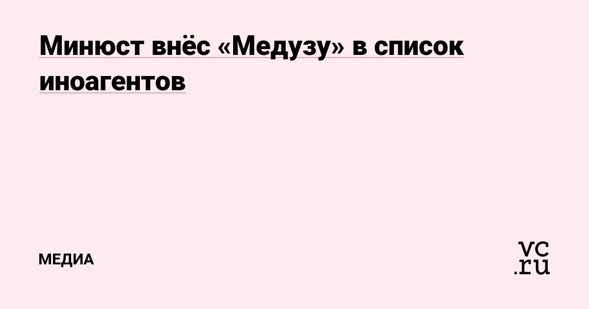 Минюст внёс «Медузу» в список иноагентов
