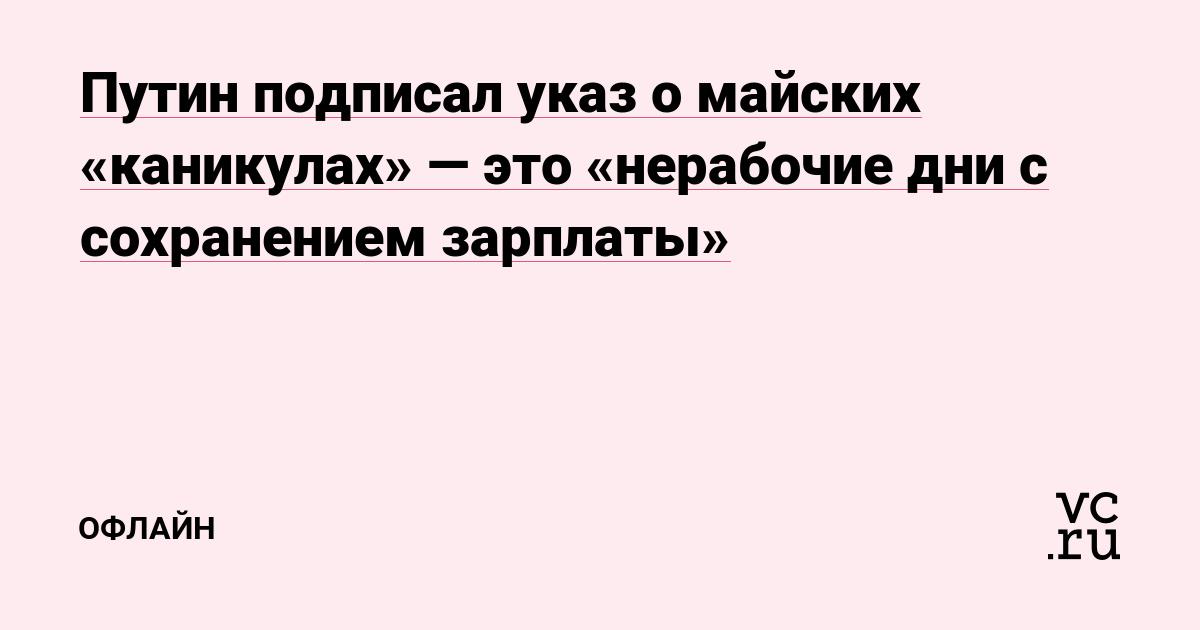 Путин подписал указ о майских «каникулах» — это «нерабочие дни с сохранением зарплаты»