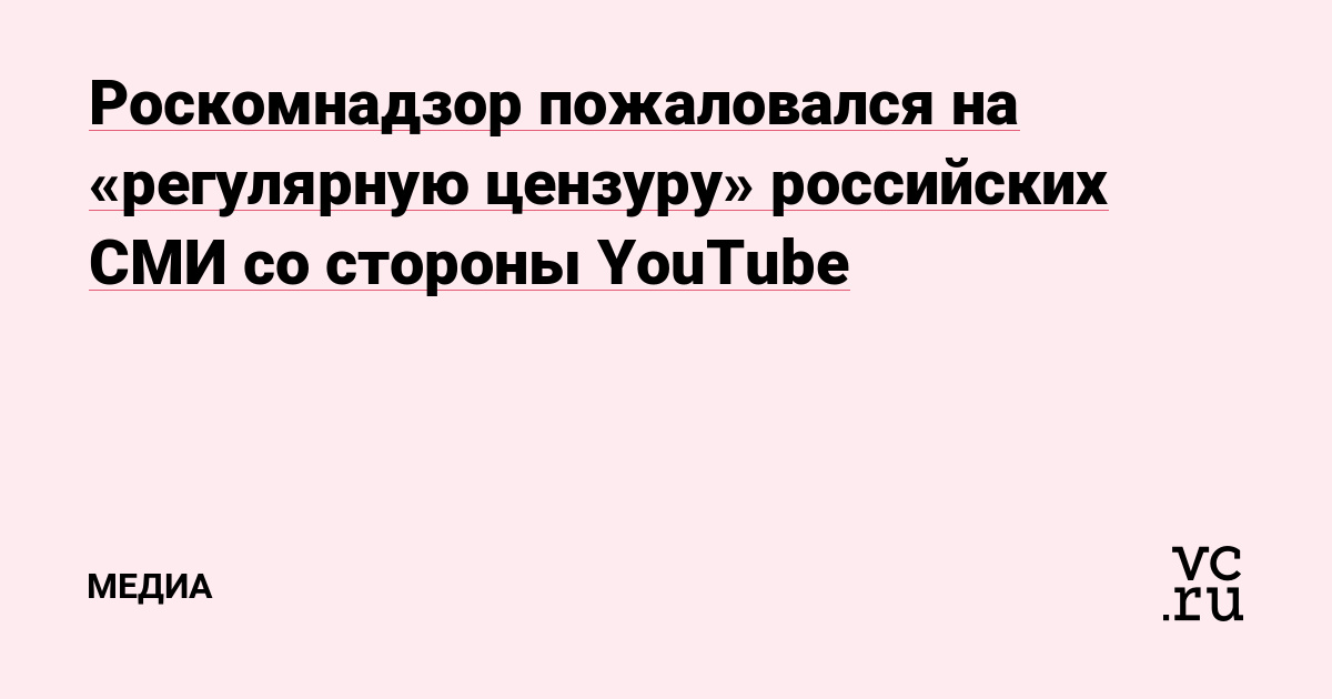 Роскомнадзор пожаловался на «регулярную цензуру» российских СМИ со стороны YouTube