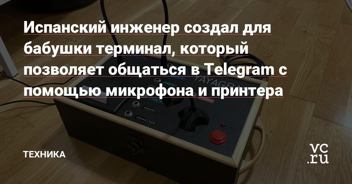 Испанский инженер создал для бабушки терминал, который позволяет общаться в Telegram с помощью микрофона и принтера