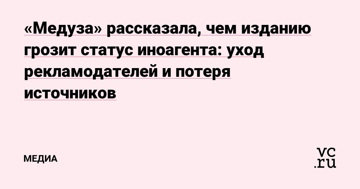 «Медуза» рассказала, чем изданию грозит статус иноагента: уход рекламодателей и потеря источников