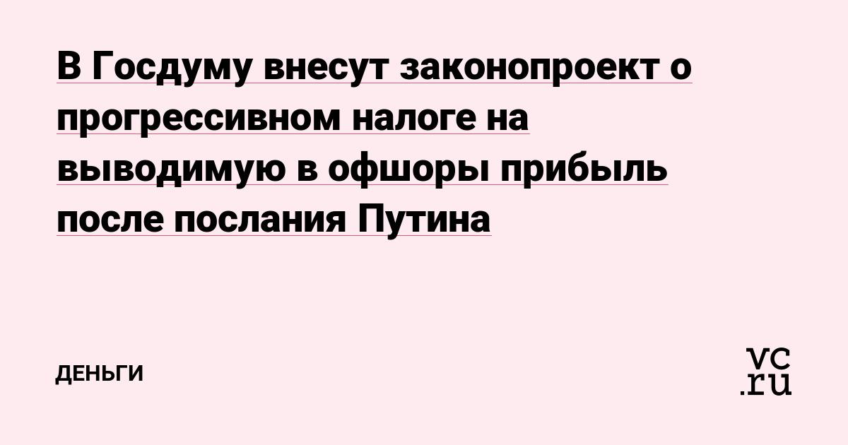 В Госдуму внесут законопроект о прогрессивном налоге на выводимую в офшоры прибыль после послания Путина