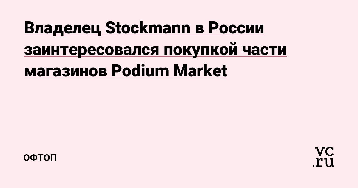 Владелец Stockmann в России заинтересовался покупкой части магазинов Podium Market