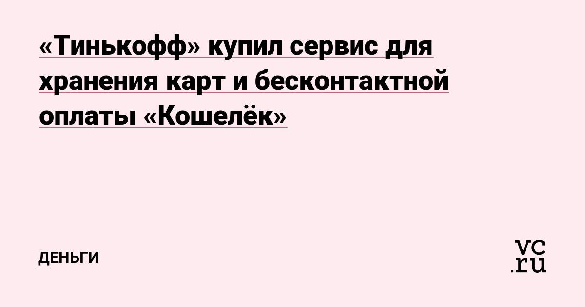 «Тинькофф» купил сервис для хранения карт и бесконтактной оплаты «Кошелёк»