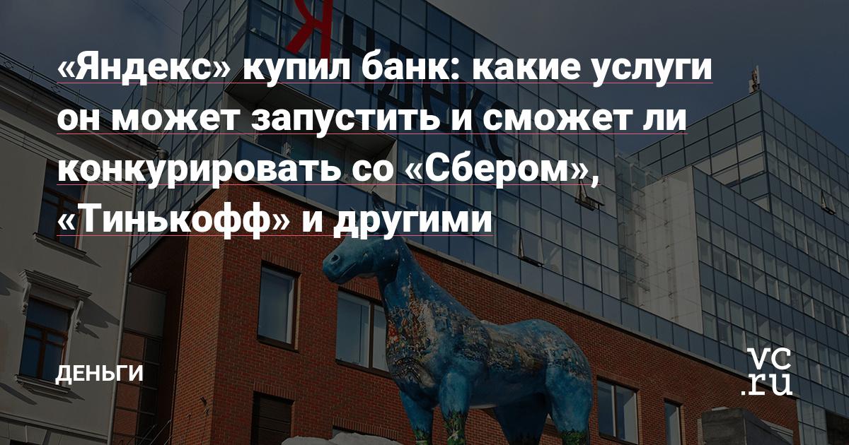 «Яндекс» купил банк: какие услуги он может запустить и сможет ли конкурировать со «Сбером», «Тинькофф» и другими