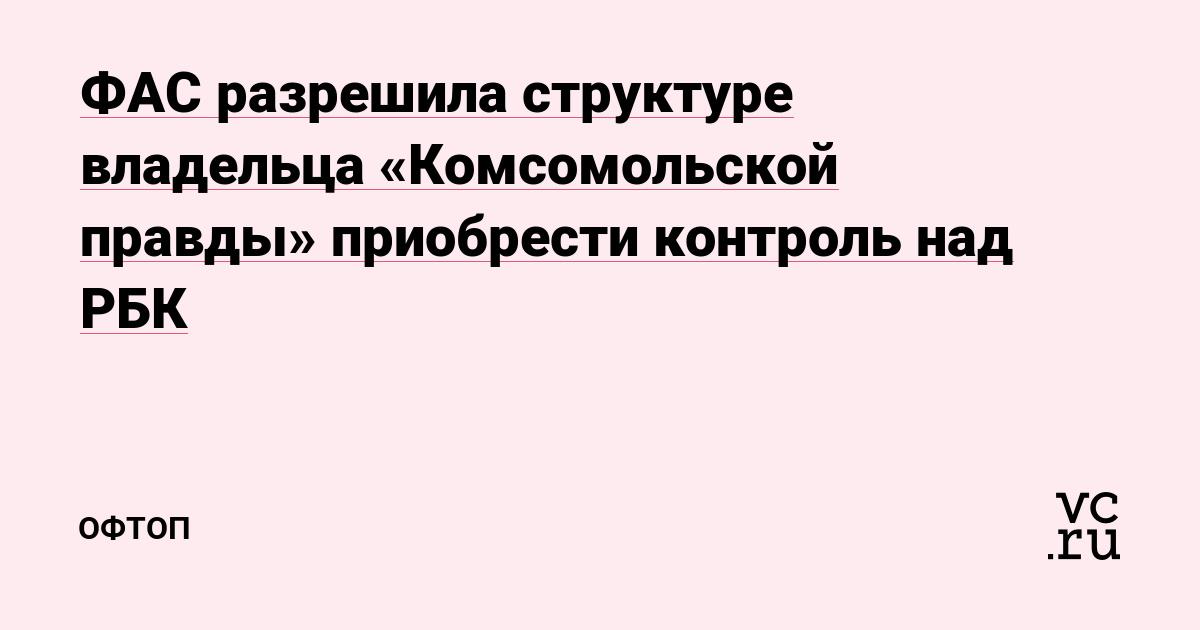 ФАС разрешила структуре владельца «Комсомольской правды» приобрести контроль над РБК