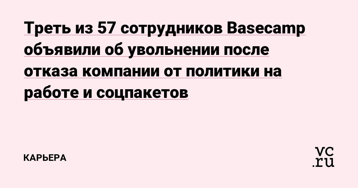 Треть из 57 сотрудников Basecamp объявили об увольнении после отказа компании от политики на работе и соцпакетов