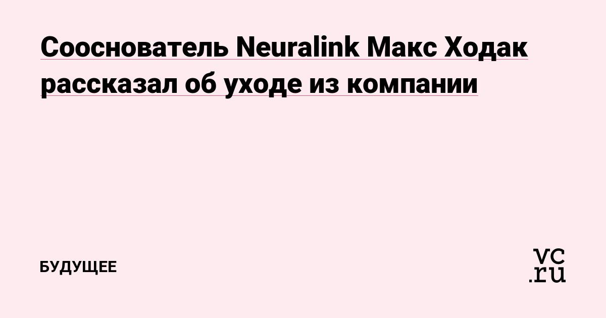 Сооснователь Neuralink Макс Ходак рассказал об уходе из компании