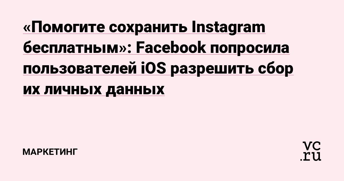 «Помогите сохранить Instagram бесплатным»: Facebook попросила пользователей iOS разрешить сбор их личных данных