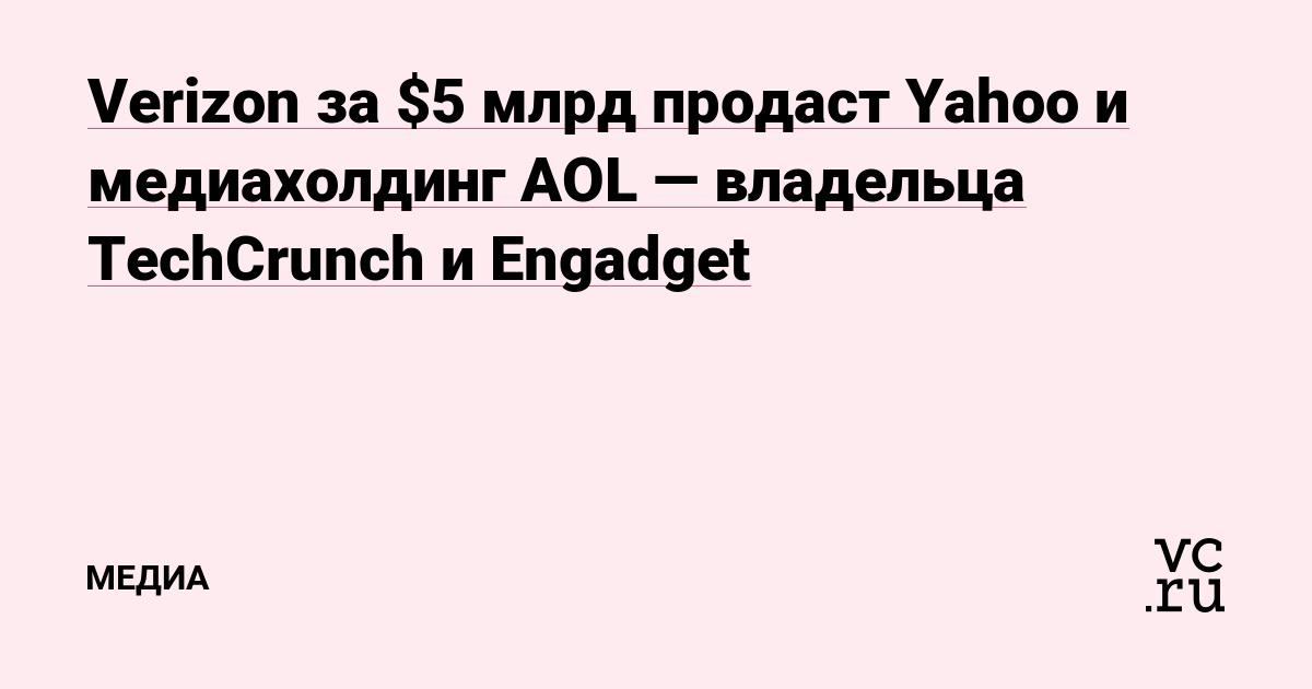 Verizon за $5 млрд продаст Yahoo и медиахолдинг AOL — владельца TechCrunch и Engadget