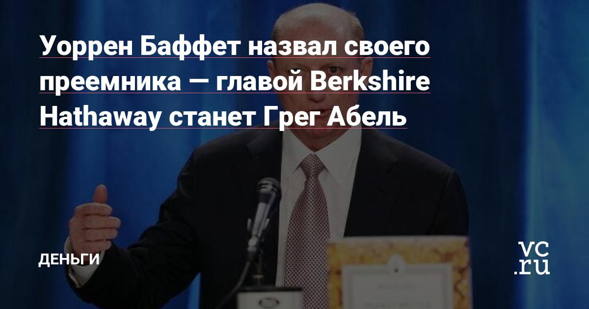 Уоррен Баффет назвал своего преемника — главой Berkshire Hathaway станет Грег Абель