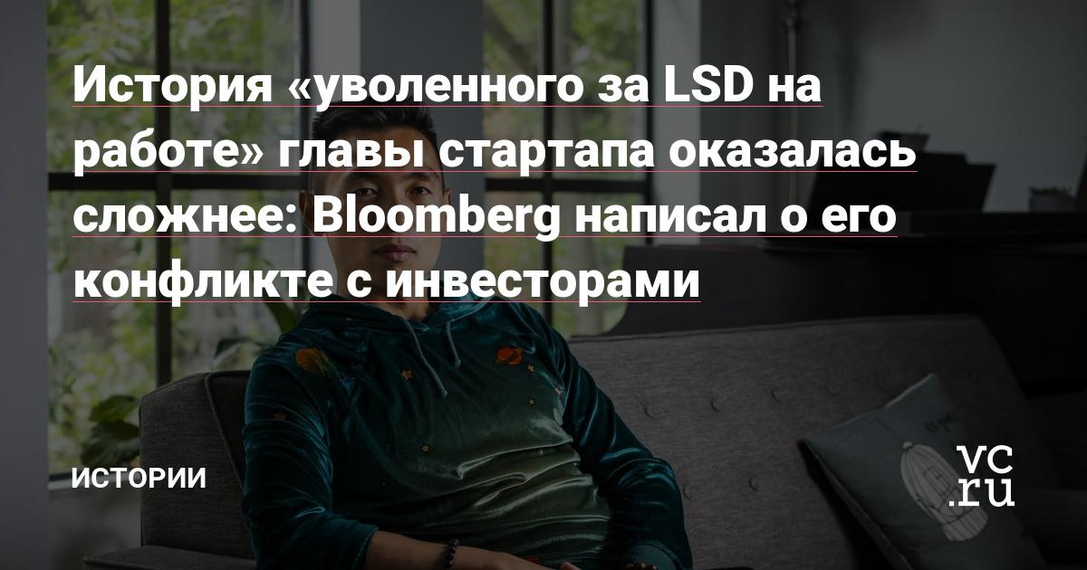 История «уволенного за LSD на работе» главы стартапа оказалась сложнее: Bloomberg написал о его конфликте с инвесторами