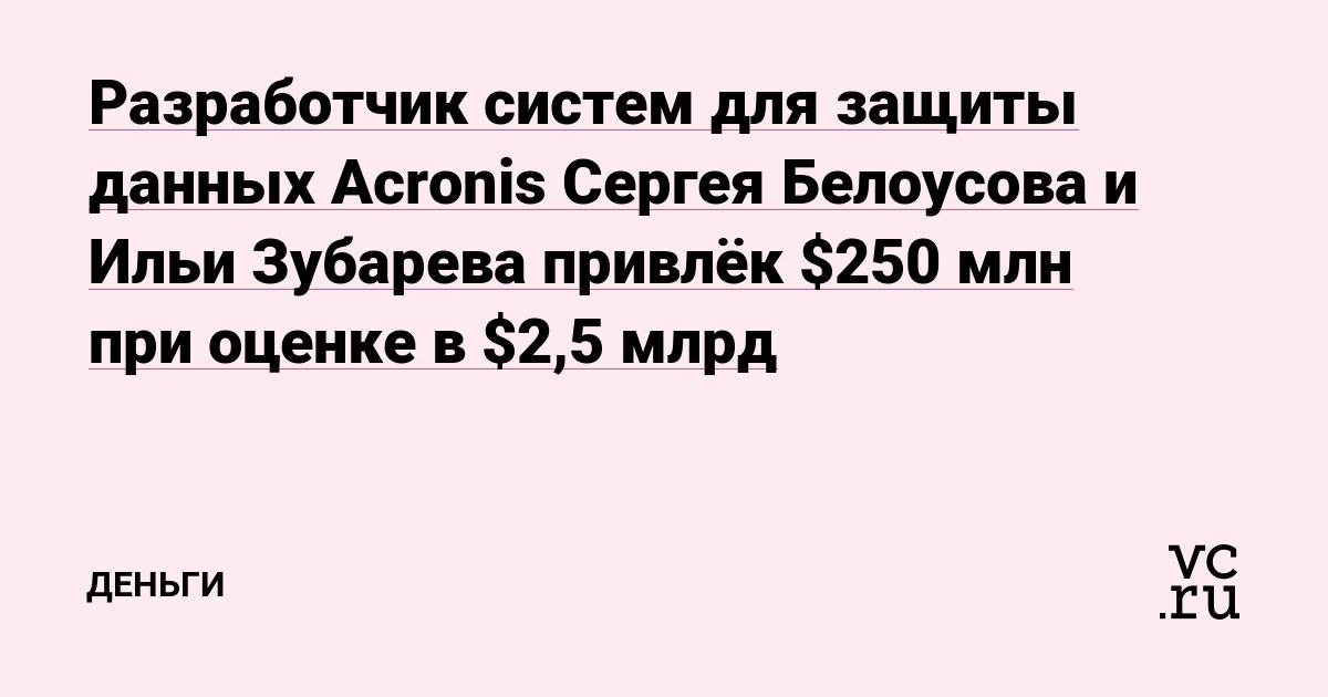 Разработчик систем для защиты данных Acronis Сергея Белоусова и Ильи Зубарева привлёк $250 млн при оценке в $2,5 млрд