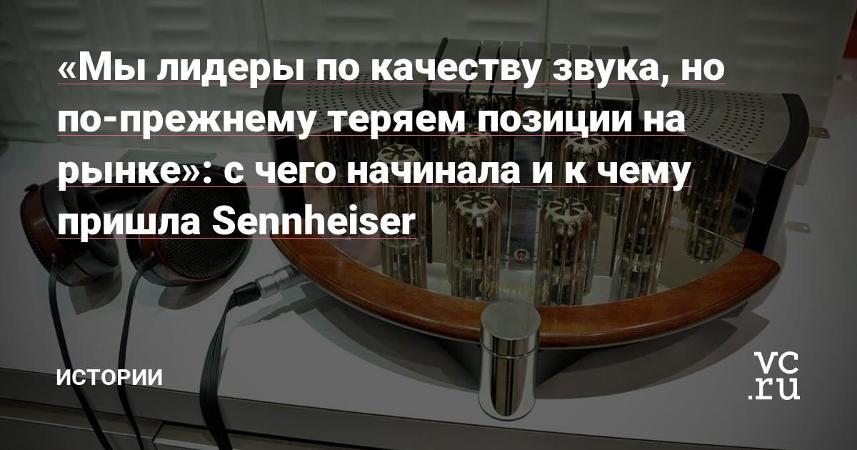 «Мы лидеры по качеству звука, но по-прежнему теряем позиции на рынке»: с чего начинала и к чему пришла Sennheiser