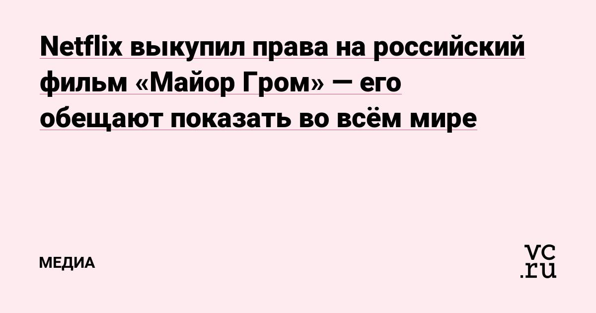 Netflix выкупил права на российский фильм «Майор Гром» — его обещают показать во всём мире