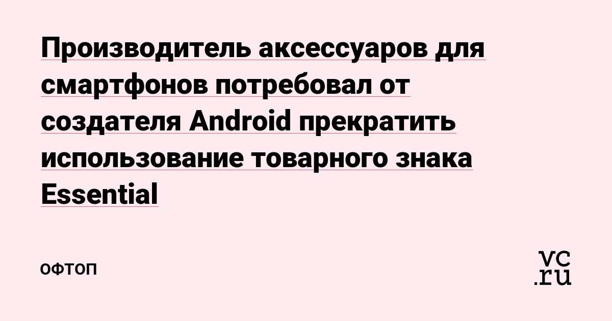 Производитель аксессуаров для смартфонов потребовал от создателя Android прекратить использование товарного знака Essential